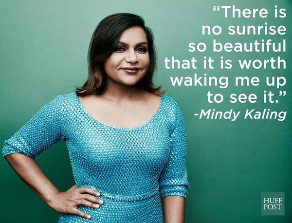 "Mindy Kaling in her book, <i><a href=""http://www.goodreads.com/quotes/463890-there-is-no-sunrise-so-beautiful-that-it-is-wort"