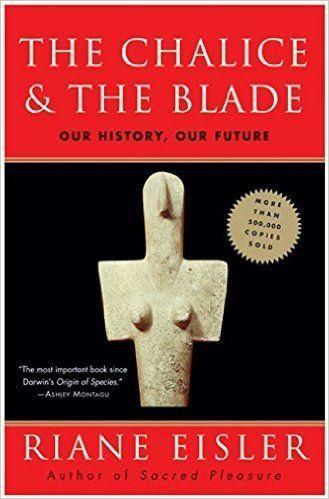 "Riane Eisler's <i><a href=""http://www.amazon.com/Chalice-Blade-Our-History-Future/dp/0062502891/ref=sr_1_1?amp=&ie=UTF8&keywo"