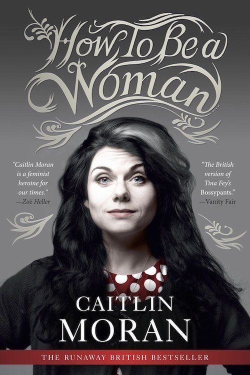 "<strong><i><a href=""http://www.amazon.com/How-Be-Woman-Caitlin-Moran/dp/0062124293/ref=sr_1_1?amp=&ie=UTF8&keywords=how+to+be"