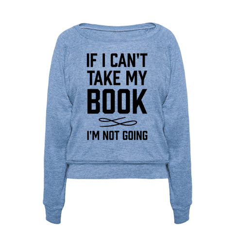 "Get the <a href=""https://www.lookhuman.com/design/65185-if-i-can-t-take-my-book"">If I Can't Take My Book I'm Not Going pullov"