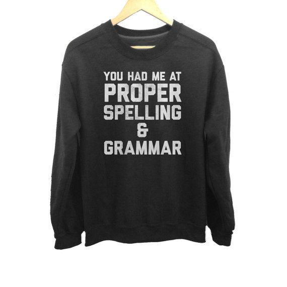 """Spelling sweatshirt, $40,<a href=""""https://www.etsy.com/listing/240301079/you-had-me-at-proper-spelling-and?ga_order=mos"""
