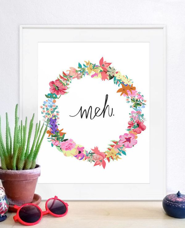 "Meh Poster, $10,&nbsp;<a href=""https://www.etsy.com/listing/215464550/meh-poster-meh-print-quote-print-floral"" target=""_blank"