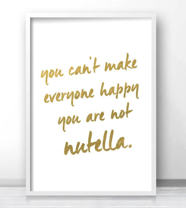 "Gold Metallic Nutella Print, $5 at <a href=""https://www.etsy.com/listing/254683189/you-cant-make-everyone-happy-you-are-not?g"