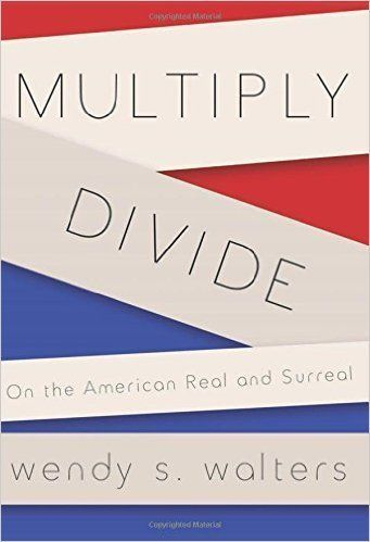 "Walters explores <a href=""http://www.amazon.com/Multiply-Divide-American-Real-Surreal/dp/1941411045/ref=sr_1_1?amp=&ie=UTF8&k"