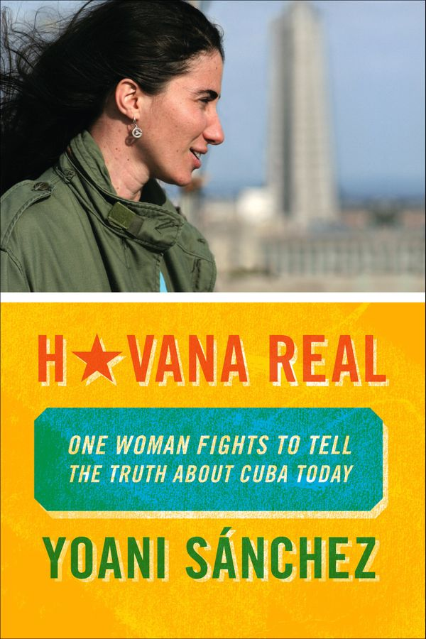 """""""[Yoani S&aacute;nchez's]&nbsp;<i>Havana Real: One Woman Fights to Tell the Truth About Cuba Today&nbsp;</i>speaks for the ge"""