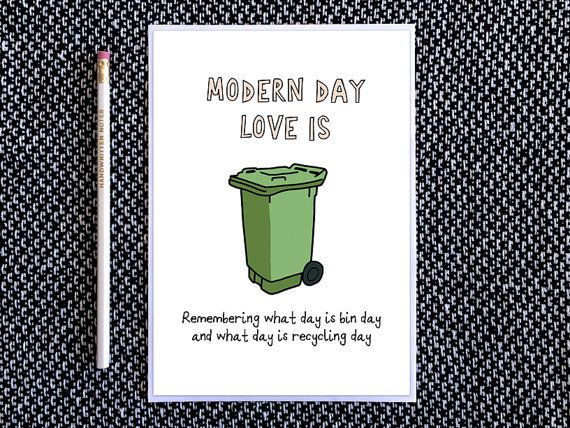 """Modern day love is remembering what day is bin day and what day is recycling day."""