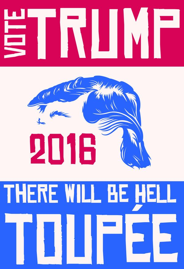 "Things will get hairy from now until November, but with <a href=""http://www.allposters.com/-sp/Vote-Trump-Or-Hell-Toupee-Post"