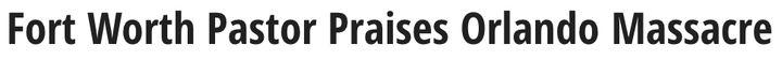 "<a href=""http://cw33.com/2016/06/20/preaching-hate-fort-worth-pastor-praises-orlando-massacre/"" target=""_blank"">[Link]</a>"