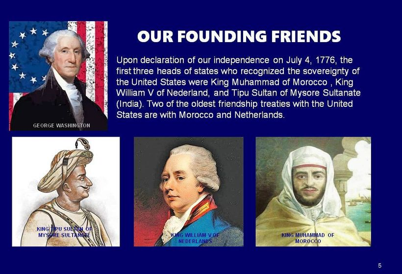 Our Founding friends, two of the first three Nations to recognize the sovereignty of America were Muslims; King Muhammad of M
