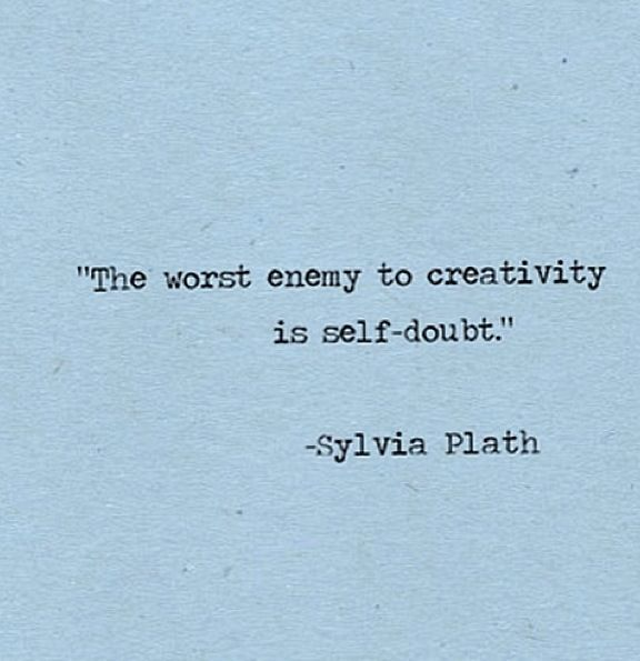 Imagine how many beautiful thoughts and images were killed by self-doubt and anxiety.