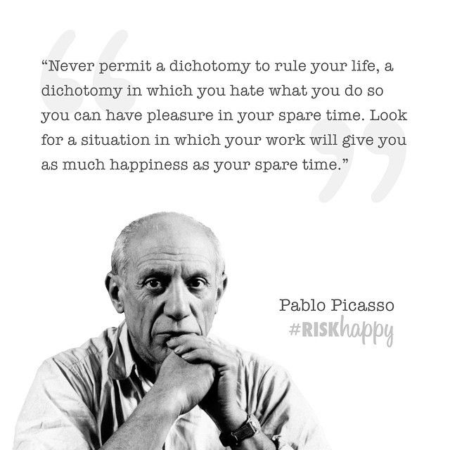 Never permit a dichotomy to rule your life, adichotomy in which you hate what you do so you can have pleasure in your s
