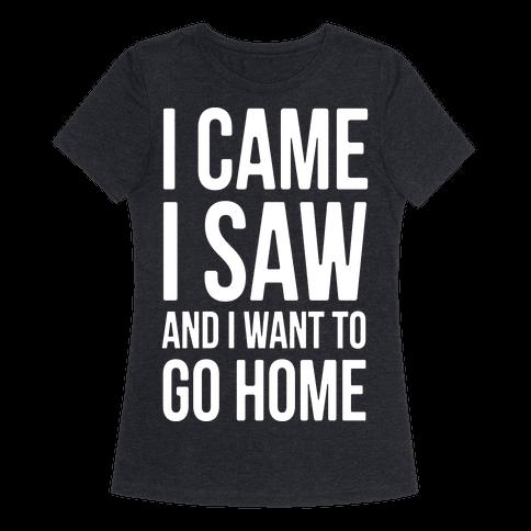 "I Came I Saw And I Want To Go Home T-Shirt,$19.99, <a href=""https://www.lookhuman.com/design/298371-i-came-i-saw-and-i-"