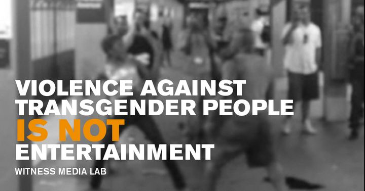 Videos of violence against transgender and gender nonconforming people is being filmed, shared and engaged with as entertainm