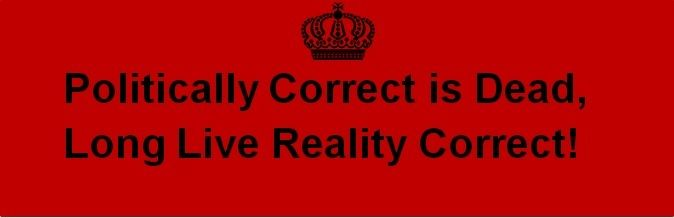 Politically Correct is Dead, Long Live Reality Correct!