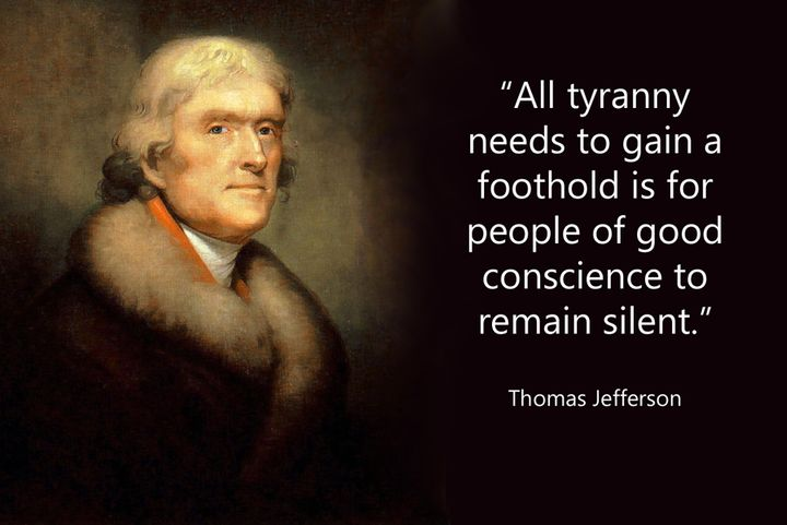 """""""All tyranny needs to gain foothold is for people of good conscience to remain silent."""" ~ Thomas Jefferson"""