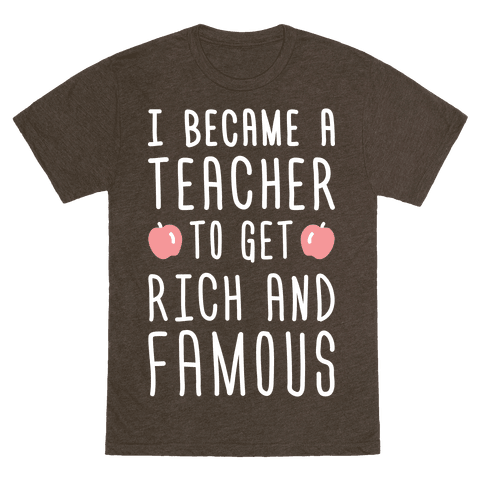 """$28, <a href=""""https://www.lookhuman.com/design/328295-i-became-a-teacher-to-get-rich-and-famous-white/6010-heathered_dark_bro"""