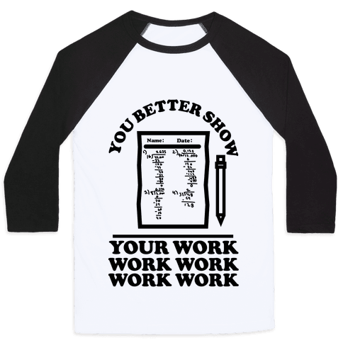 """$32, <a href=""""https://www.lookhuman.com/design/328362-you-better-show-your-work/3200bc-white_black-md"""" target=""""_blank"""">LookHu"""