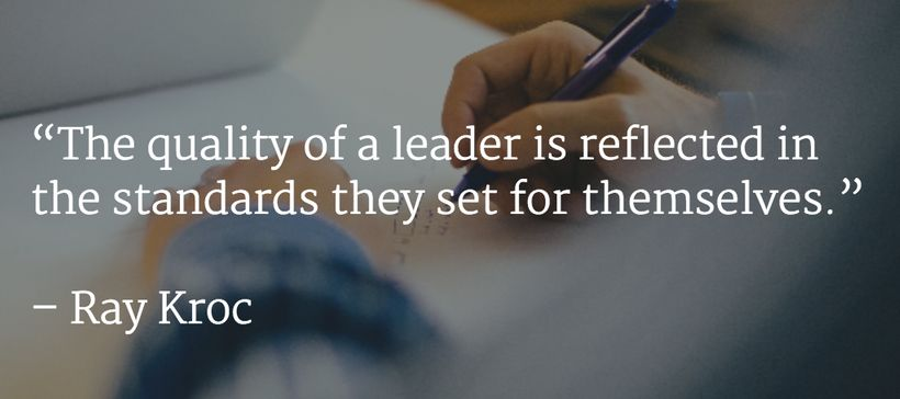 """""""The quality of a leader is reflected in the standards they set for themselves."""" –Ray Kroc"""