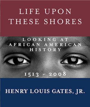 An expansive, lavishly illustrated history of the variegated black experience in America, <i>Life Upon These Shores</i>