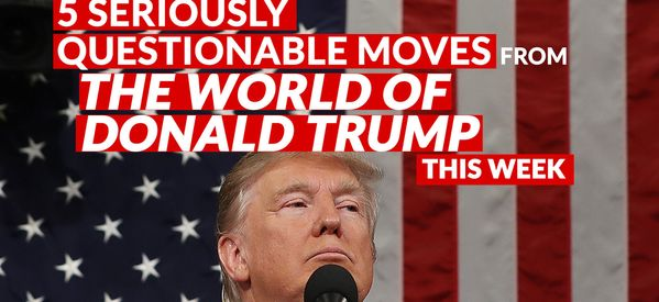5 Seriously Questionable Moves From The World Of Donald Trump This Week