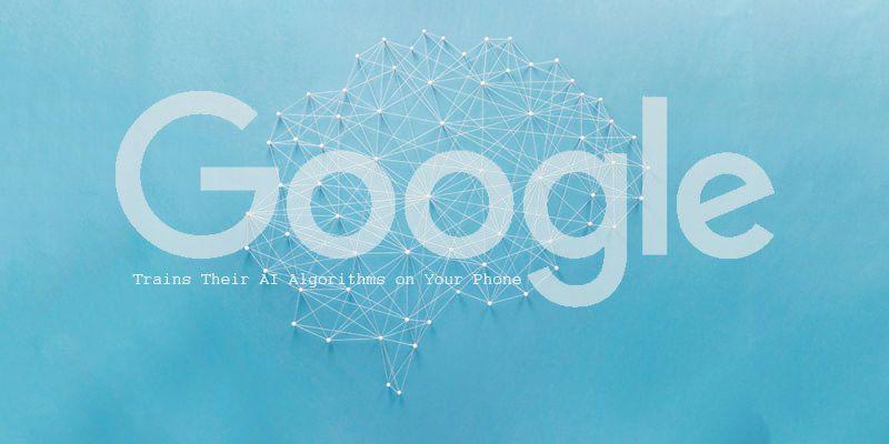 Google Trains Their AI Algorithms on Your Phone