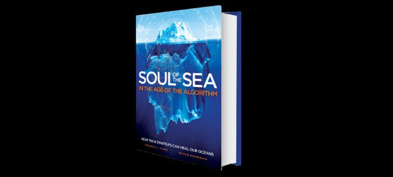 """""""Soul of the Sea in the Age of the Algorithm: How Tech StartUps Can Heal Our Oceans"""" by Dr. Gregory S. Stone and Nishan Degna"""