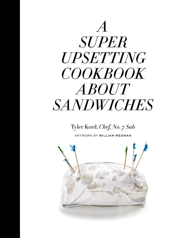 The very funny, and not very upsetting, cookbook about sandwiches by Tyler Kord.