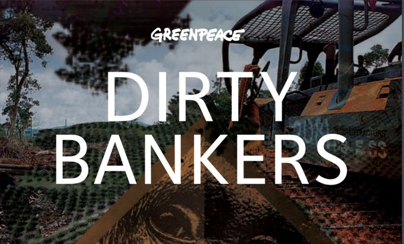 "In January, Greenpeace published ""Dirty Bankers"", which used publicly-available information to show that major banks were fin"