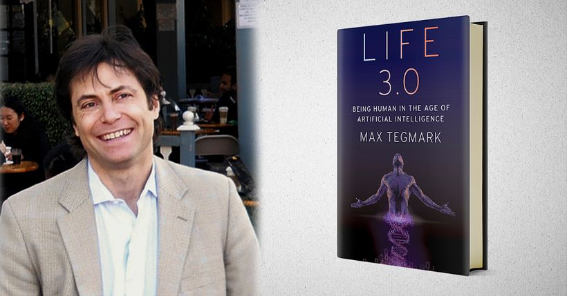 Max Tegmark and his new book, Life 3.0: Being Human in the Age of Artificial Intelligence.