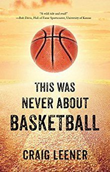 THIS WAS NEVER ABOUT BASKETBALL by Craig Leener