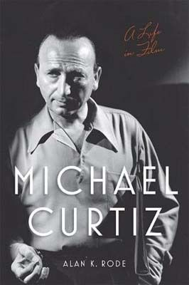 <strong><em>Michael Curtiz: A Life in Film</em></strong> by Alan K. Rode