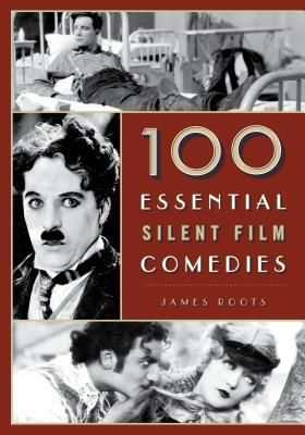 <strong><em>100 Essential Silent Film Comedies</em></strong> by James Roots