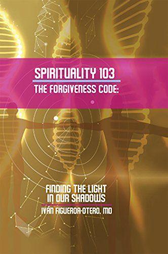 SPIRITUALITY 103, THE FORGIVENESS CODE by Iván Figueroa-Otero