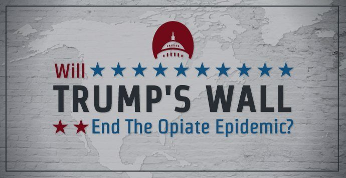 No, a wall is nowhere near an effective solution to solving the opiate epidemic.