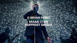 Ο Bryan Ferry μιλάει αποκλειστικά στην HuffPost