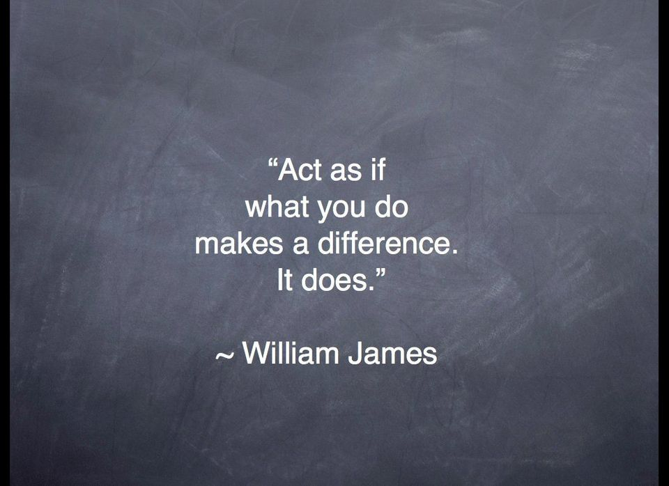 """""""Act as if what you do makes a difference. It does."""" -- William James"""