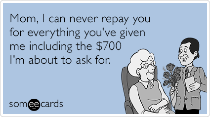 """To send this card, go <a href=""""http://www.someecards.com/mothers-day-cards/mothers-day-money-give-repay-seven-hundred-dollars"""