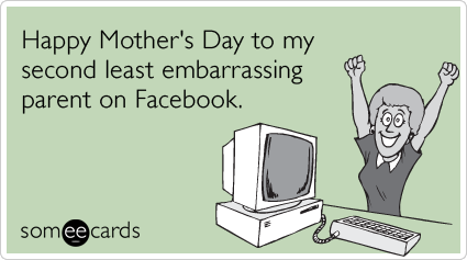 """To send this card, go <a href=""""http://www.someecards.com/mothers-day-cards/embarrassing-parent-facebook-friend-mom-mothers-da"""