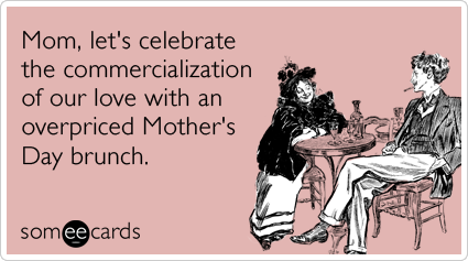 """To send this card, go <a href=""""http://www.someecards.com/mothers-day-cards/mothers-day-expensive-brunch-love-commercializatio"""