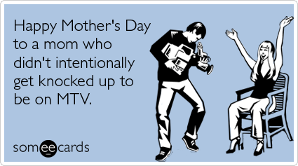 """To send this card, go <a href=""""http://www.someecards.com/mothers-day-cards/mtv-teen-pregnant-mothers-day-funny-ecard"""" target="""