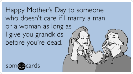 """To send this card, go <a href=""""http://www.someecards.com/mothers-day-cards/gay-marriage-grandkids-grandparents-mothers-day-fu"""