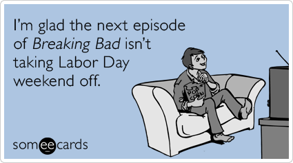 """<strong>To send this card, <a href=""""http://www.someecards.com/labor-day-cards/breaking-bad-labor-day-taking-off-funny-ecard"""""""