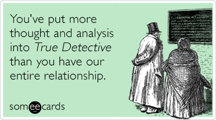 """To send this card, go <a href=""""http://www.someecards.com/tv-cards/hbo-true-detective-analysis-relationship-funny-ecard"""" targe"""