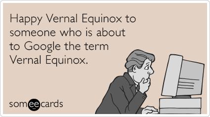 "To send this card, go <a href=""http://www.someecards.com/seasonal-cards/vernal-equinox-google-funny-ecard"" target=""_blank"">he"