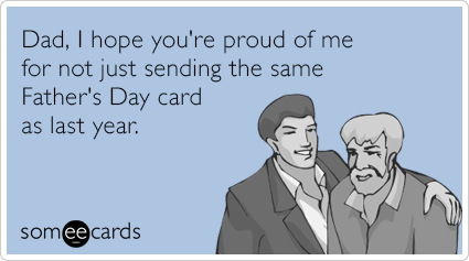 "To send this card, go <a href=""http://www.someecards.com/fathers-day-cards/dad-i-hope-youre-proud-of-me-for-not-just-sending-"
