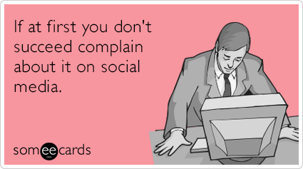 "To send this card, go <a href=""http://www.someecards.com/encouragement-cards/first-succeed-complaints-social-media-facebook-f"