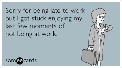 "To send this card, go <a href=""http://www.someecards.com/workplace-cards/late-to-work-enjoyment-funny-ecard"" target=""_blank"">"