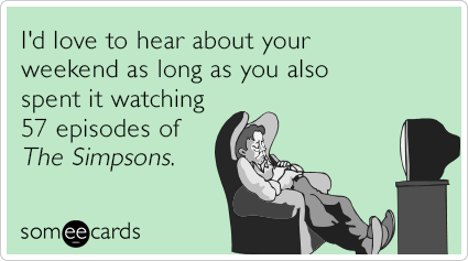 "To send this card, go <a href=""http://www.someecards.com/tv-cards/weekend-simpsons-marathon-every-episode-ever-tv-funny-ecard"