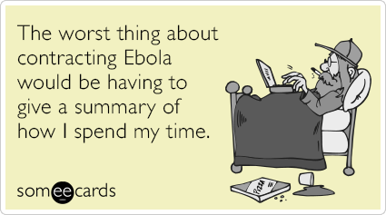 "To send this card, go <a href=""http://www.someecards.com/somewhat-topical-cards/ebola-detailed-summary-spend-time-funny-ecard"