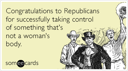 """To send this card, go <a href=""""http://www.someecards.com/somewhat-topical-cards/congrats-republicans-womens-bodies-funny-ecar"""